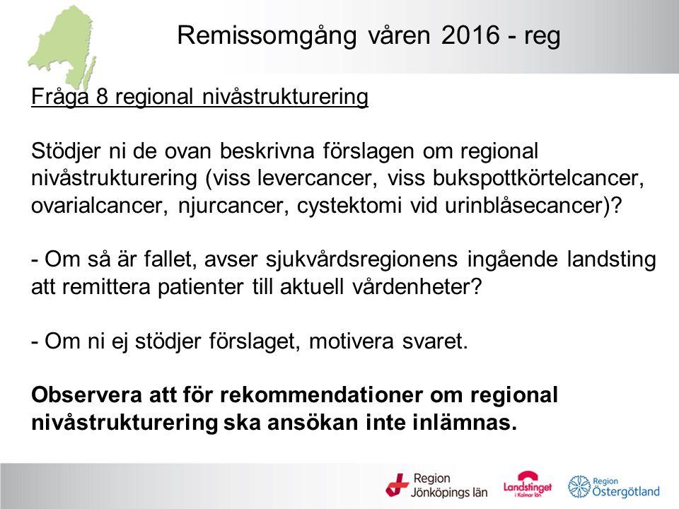 Regional nivåstrukturering * Regionala enheter (4 områden, 6 enheter) - äggstockscancer - urinblåsecancer - lever-/gallvägscancer (ej perihilär) - bukspottkörtelcancer (ej LAPC) * Regionala enheter (1 område, 6 enheter - men möjligt med flera enheter om volym >50 ) - njurcancer Fråga 8 ska besvaras – se nästa bild Remissomgång våren 2016 -reg