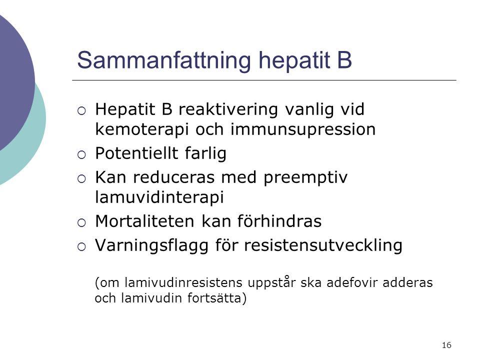 16 Sammanfattning hepatit B  Hepatit B reaktivering vanlig vid kemoterapi och immunsupression  Potentiellt farlig  Kan reduceras med preemptiv lamuvidinterapi  Mortaliteten kan förhindras  Varningsflagg för resistensutveckling (om lamivudinresistens uppstår ska adefovir adderas och lamivudin fortsätta)