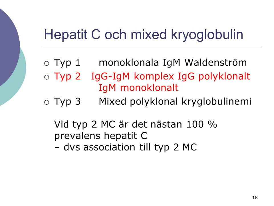 18 Hepatit C och mixed kryoglobulin  Typ 1monoklonala IgM Waldenström  Typ 2 IgG-IgM komplex IgG polyklonalt IgM monoklonalt  Typ 3Mixed polyklonal kryglobulinemi Vid typ 2 MC är det nästan 100 % prevalens hepatit C – dvs association till typ 2 MC