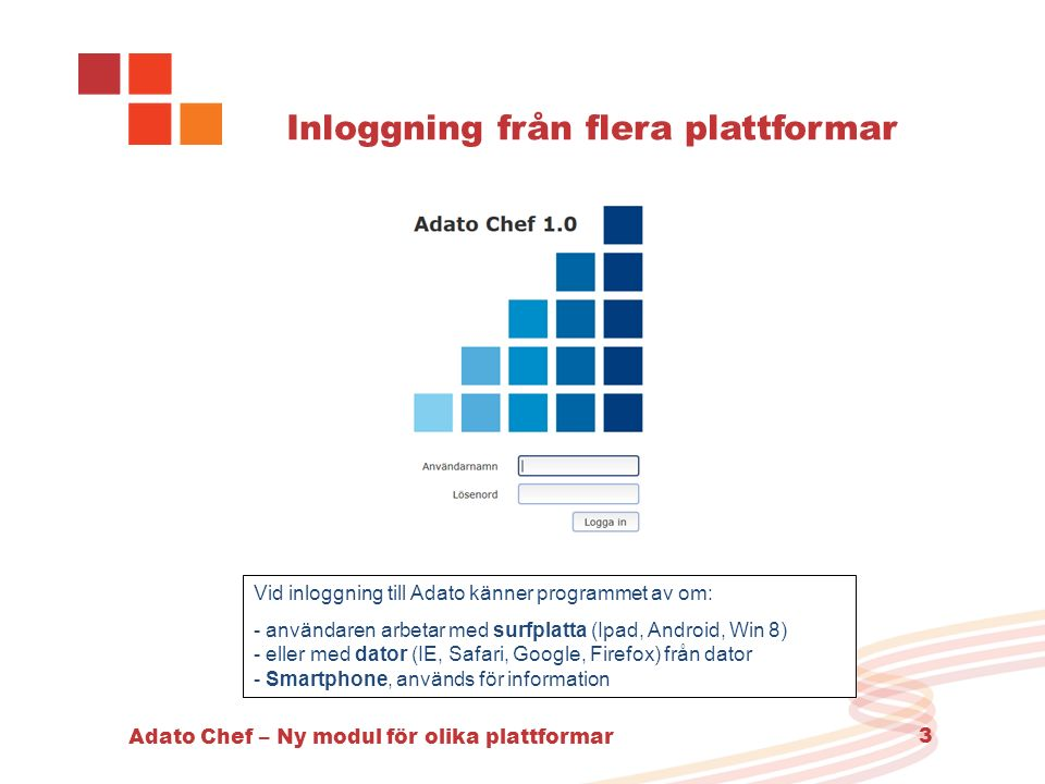 Adato Chef – Ny modul för olika plattformar 3 Inloggning från flera plattformar Vid inloggning till Adato känner programmet av om: - användaren arbetar med surfplatta (Ipad, Android, Win 8) - eller med dator (IE, Safari, Google, Firefox) från dator - Smartphone, används för information