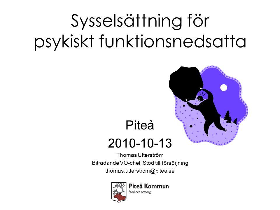 Sysselsättning för psykiskt funktionsnedsatta Piteå 2010-10-13 Thomas Utterström Biträdande VO-chef, Stöd till försörjning thomas.utterstrom@pitea.se