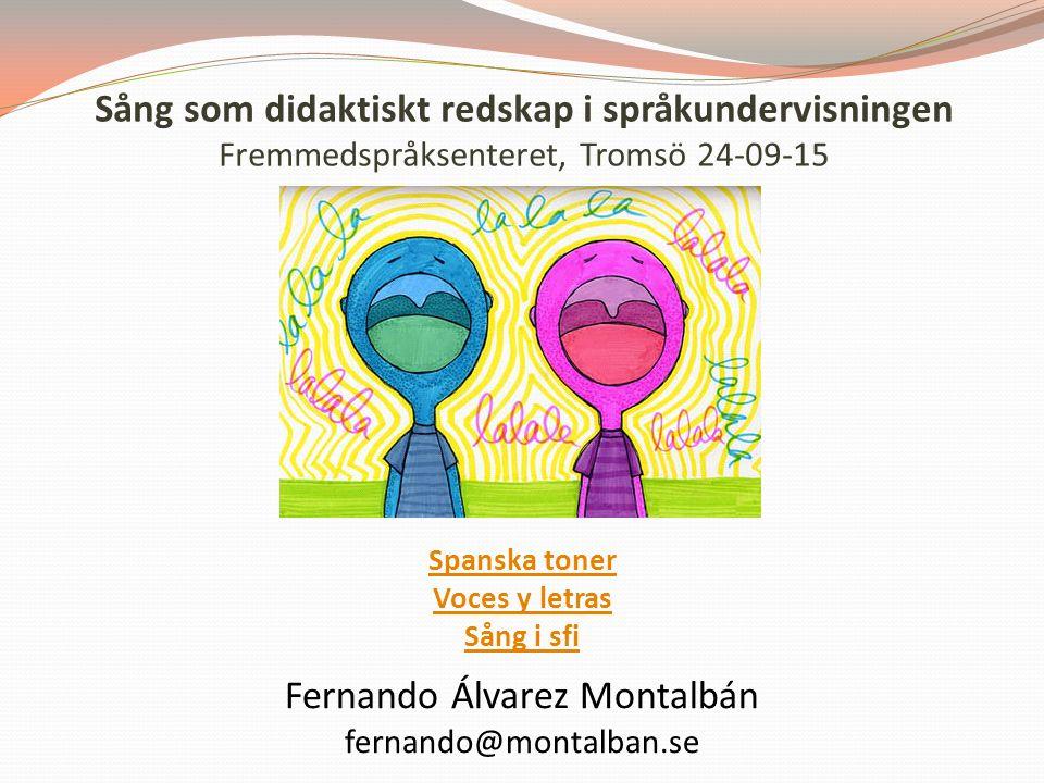 Sång som didaktiskt redskap i språkundervisningen Fremmedspråksenteret, Tromsö 24-09-15 Spanska toner Voces y letras Sång i sfi Fernando Álvarez Montalbán fernando@montalban.se