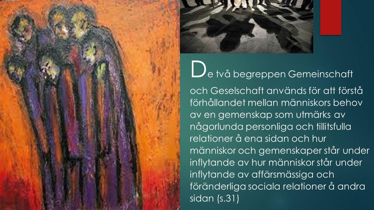 D e två begreppen Gemeinschaft och Geselschaft används för att förstå förhållandet mellan människors behov av en gemenskap som utmärks av någorlunda personliga och tillitsfulla relationer å ena sidan och hur människor och gemenskaper står under inflytande av hur människor står under inflytande av affärsmässiga och föränderliga sociala relationer å andra sidan (s.31)
