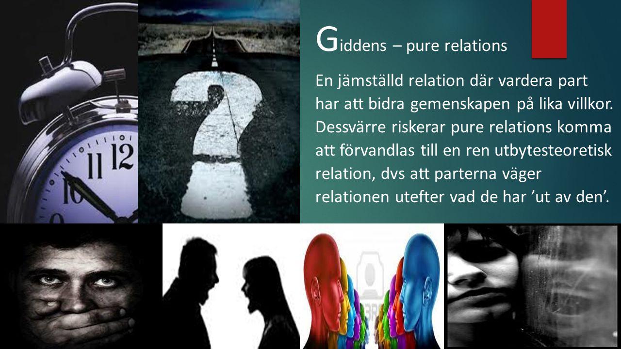 G iddens – pure relations En jämställd relation där vardera part har att bidra gemenskapen på lika villkor.