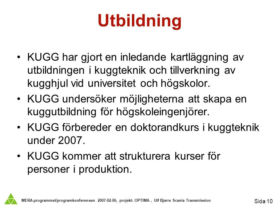 MERA-programmet/programkonferensen 2007-02-06, projekt: OPTIMA, Ulf Bjarre Scania Transmission Sida 10 Utbildning KUGG har gjort en inledande kartläggning av utbildningen i kuggteknik och tillverkning av kugghjul vid universitet och högskolor.