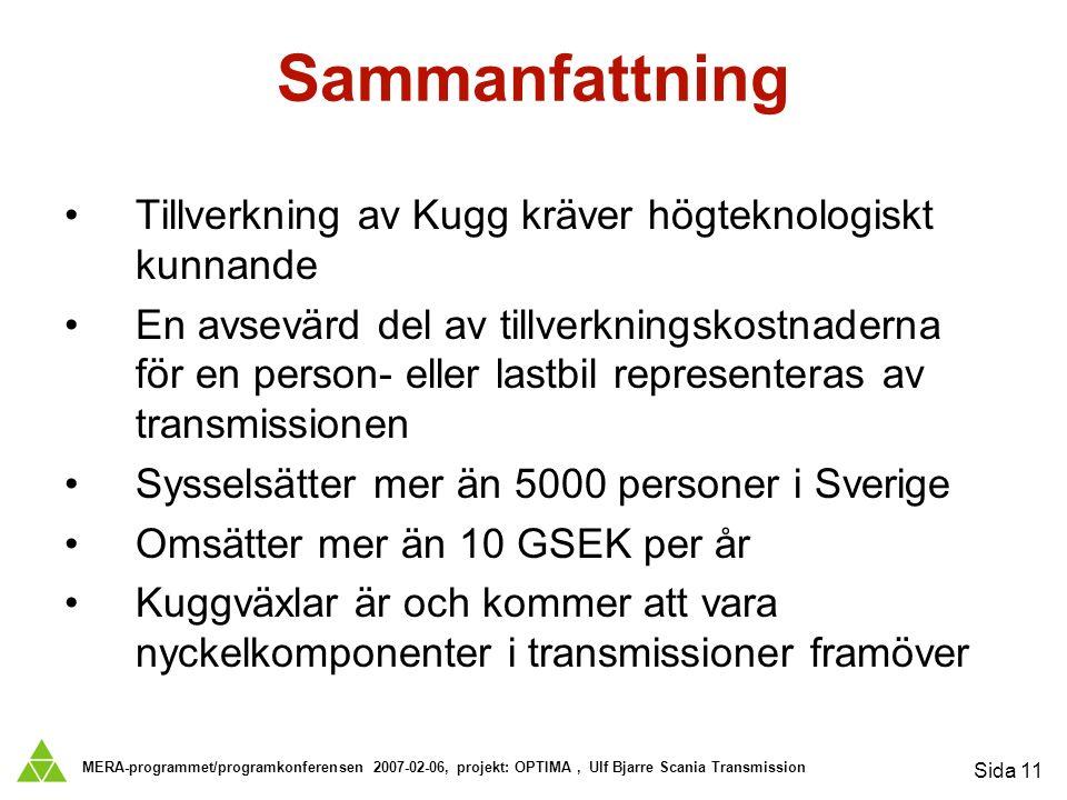 MERA-programmet/programkonferensen 2007-02-06, projekt: OPTIMA, Ulf Bjarre Scania Transmission Sida 11 Sammanfattning Tillverkning av Kugg kräver högteknologiskt kunnande En avsevärd del av tillverkningskostnaderna för en person- eller lastbil representeras av transmissionen Sysselsätter mer än 5000 personer i Sverige Omsätter mer än 10 GSEK per år Kuggväxlar är och kommer att vara nyckelkomponenter i transmissioner framöver