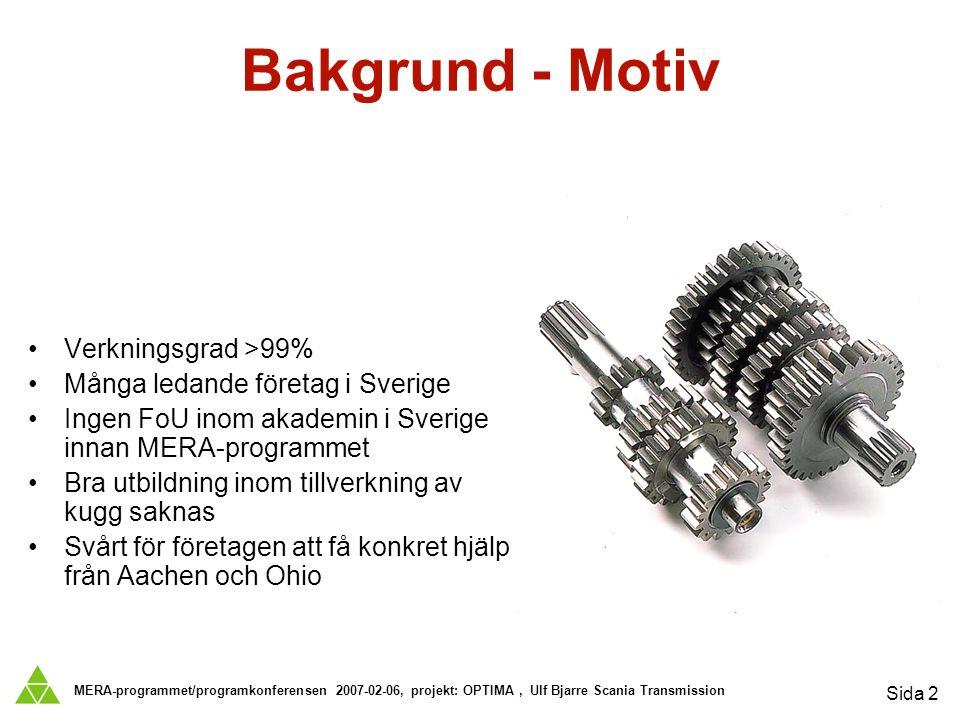 MERA-programmet/programkonferensen 2007-02-06, projekt: OPTIMA, Ulf Bjarre Scania Transmission Sida 2 Bakgrund - Motiv Verkningsgrad >99% Många ledande företag i Sverige Ingen FoU inom akademin i Sverige innan MERA-programmet Bra utbildning inom tillverkning av kugg saknas Svårt för företagen att få konkret hjälp från Aachen och Ohio