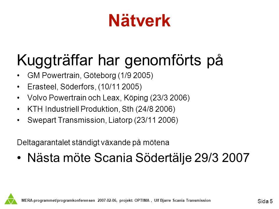 MERA-programmet/programkonferensen 2007-02-06, projekt: OPTIMA, Ulf Bjarre Scania Transmission Sida 5 Nätverk Kuggträffar har genomförts på GM Powertrain, Göteborg (1/9 2005) Erasteel, Söderfors, (10/11 2005) Volvo Powertrain och Leax, Köping (23/3 2006) KTH Industriell Produktion, Sth (24/8 2006) Swepart Transmission, Liatorp (23/11 2006) Deltagarantalet ständigt växande på mötena Nästa möte Scania Södertälje 29/3 2007