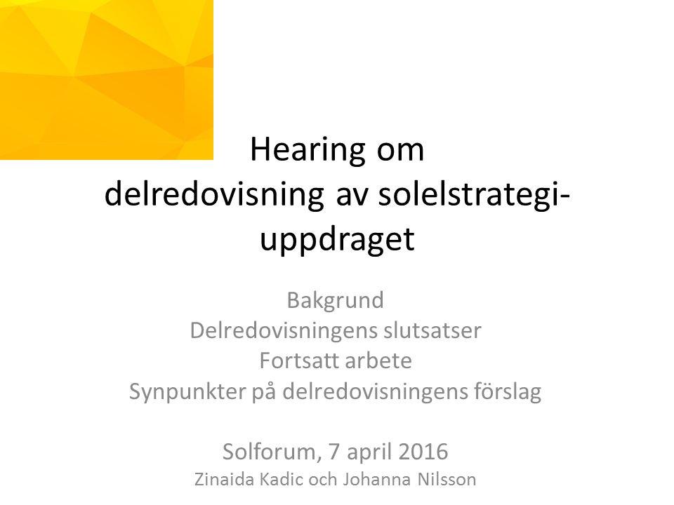 Hearing om delredovisning av solelstrategi- uppdraget Bakgrund Delredovisningens slutsatser Fortsatt arbete Synpunkter på delredovisningens förslag Solforum, 7 april 2016 Zinaida Kadic och Johanna Nilsson