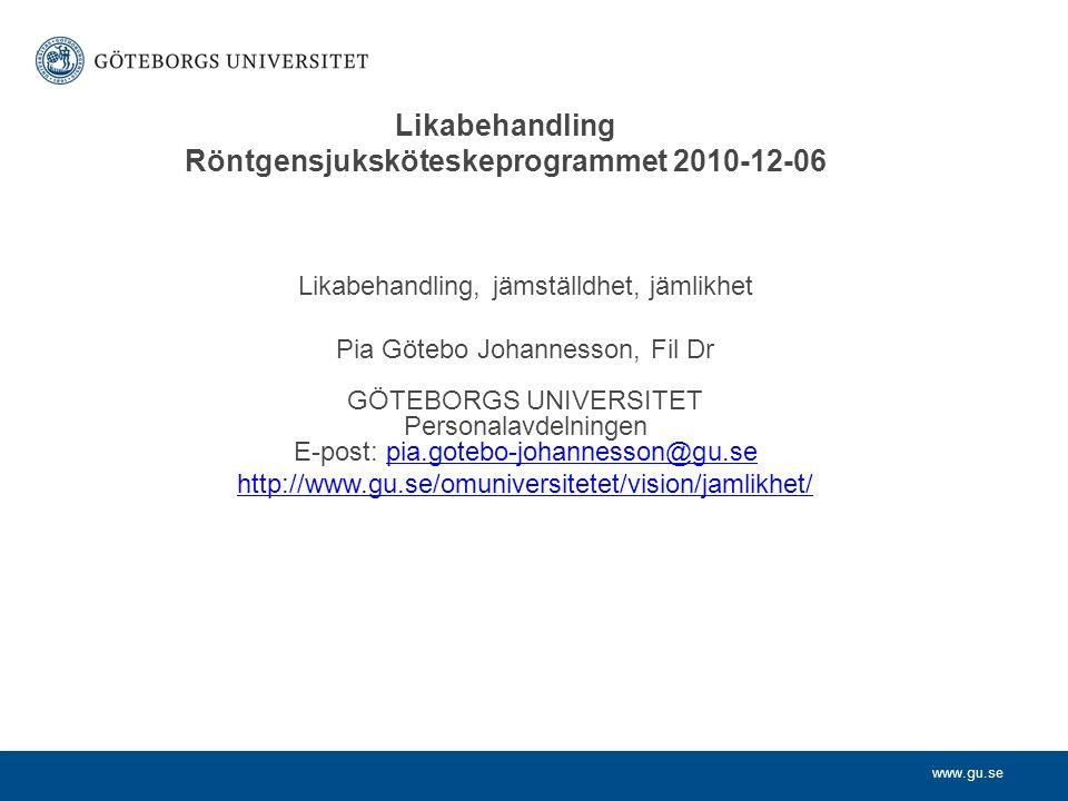 www.gu.se Likabehandling, jämställdhet, jämlikhet Pia Götebo Johannesson, Fil Dr GÖTEBORGS UNIVERSITET Personalavdelningen E-post: pia.gotebo-johannesson@gu.sepia.gotebo-johannesson@gu.se http://www.gu.se/omuniversitetet/vision/jamlikhet/ Likabehandling Röntgensjuksköteskeprogrammet 2010-12-06