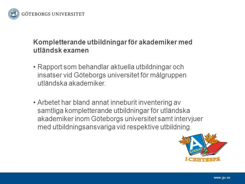 www.gu.se Kompletterande utbildningar för akademiker med utländsk examen Rapport som behandlar aktuella utbildningar och insatser vid Göteborgs universitet för målgruppen utländska akademiker.
