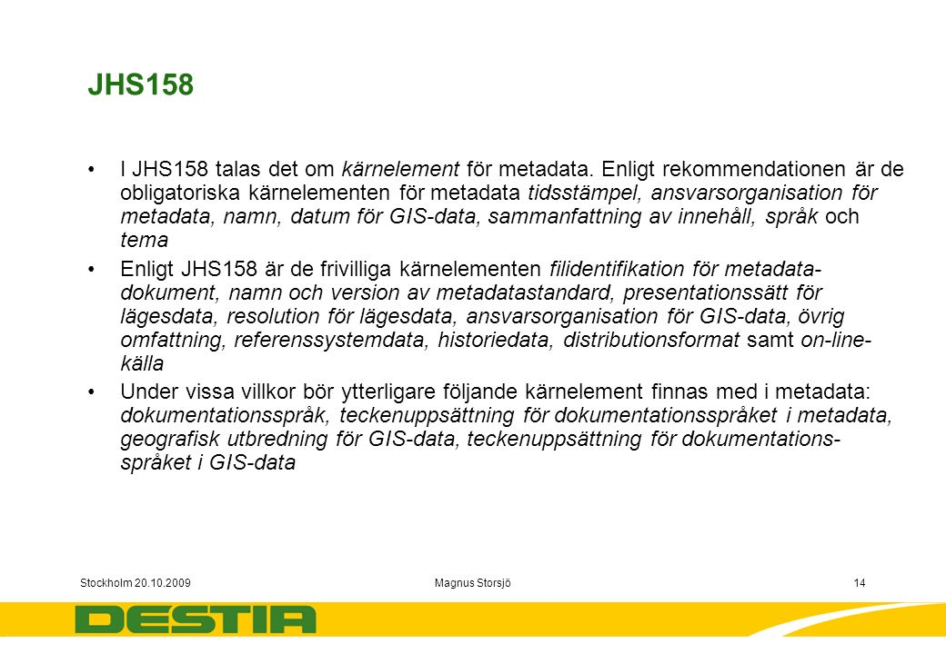 Stockholm 20.10.2009Magnus Storsjö14 JHS158 I JHS158 talas det om kärnelement för metadata.