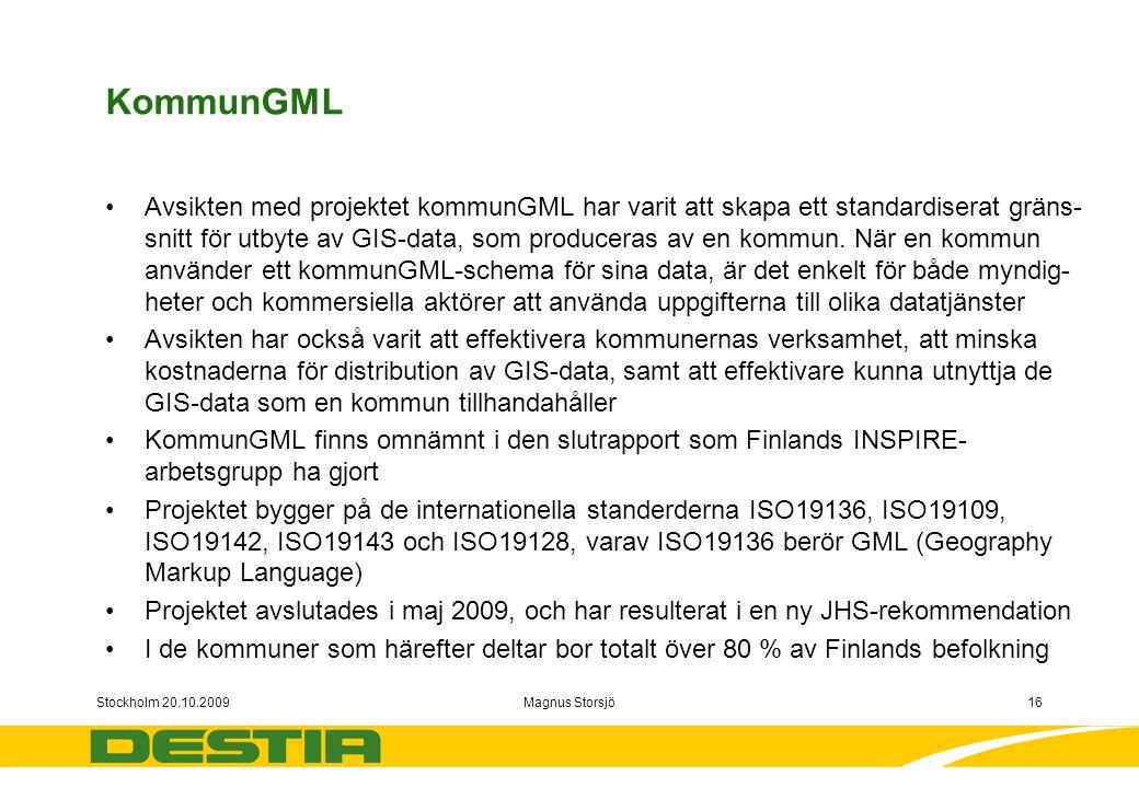 Stockholm 20.10.2009Magnus Storsjö16 KommunGML Avsikten med projektet kommunGML har varit att skapa ett standardiserat gräns- snitt för utbyte av GIS-data, som produceras av en kommun.