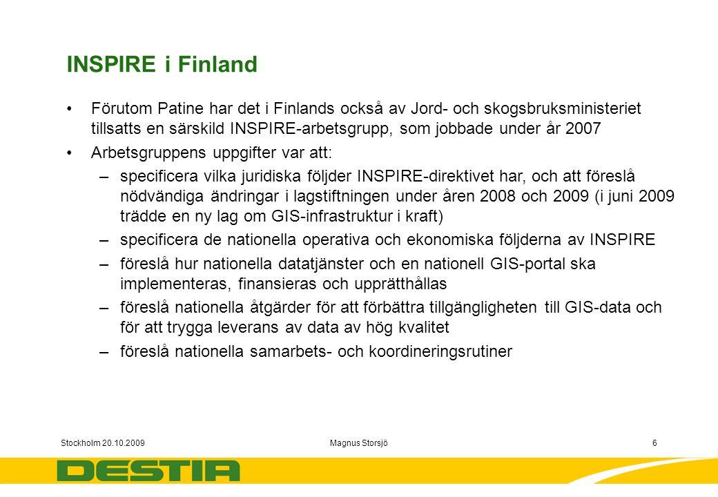 Stockholm 20.10.2009Magnus Storsjö6 INSPIRE i Finland Förutom Patine har det i Finlands också av Jord- och skogsbruksministeriet tillsatts en särskild INSPIRE-arbetsgrupp, som jobbade under år 2007 Arbetsgruppens uppgifter var att: –specificera vilka juridiska följder INSPIRE-direktivet har, och att föreslå nödvändiga ändringar i lagstiftningen under åren 2008 och 2009 (i juni 2009 trädde en ny lag om GIS-infrastruktur i kraft) –specificera de nationella operativa och ekonomiska följderna av INSPIRE –föreslå hur nationella datatjänster och en nationell GIS-portal ska implementeras, finansieras och upprätthållas –föreslå nationella åtgärder för att förbättra tillgängligheten till GIS-data och för att trygga leverans av data av hög kvalitet –föreslå nationella samarbets- och koordineringsrutiner