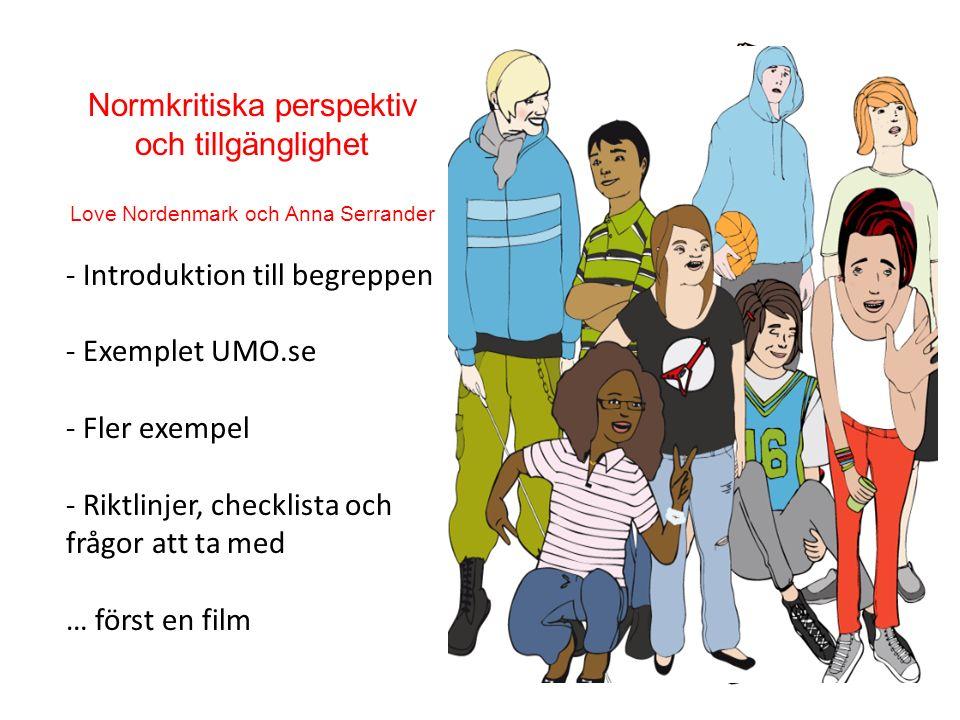Normkritiska perspektiv och tillgänglighet Love Nordenmark och Anna Serrander - Introduktion till begreppen - Exemplet UMO.se - Fler exempel - Riktlinjer, checklista och frågor att ta med … först en film