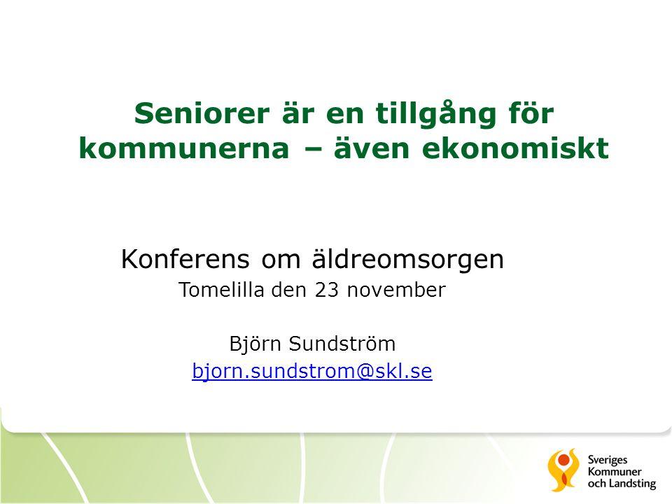 Seniorer är en tillgång för kommunerna – även ekonomiskt Konferens om äldreomsorgen Tomelilla den 23 november Björn Sundström bjorn.sundstrom@skl.se