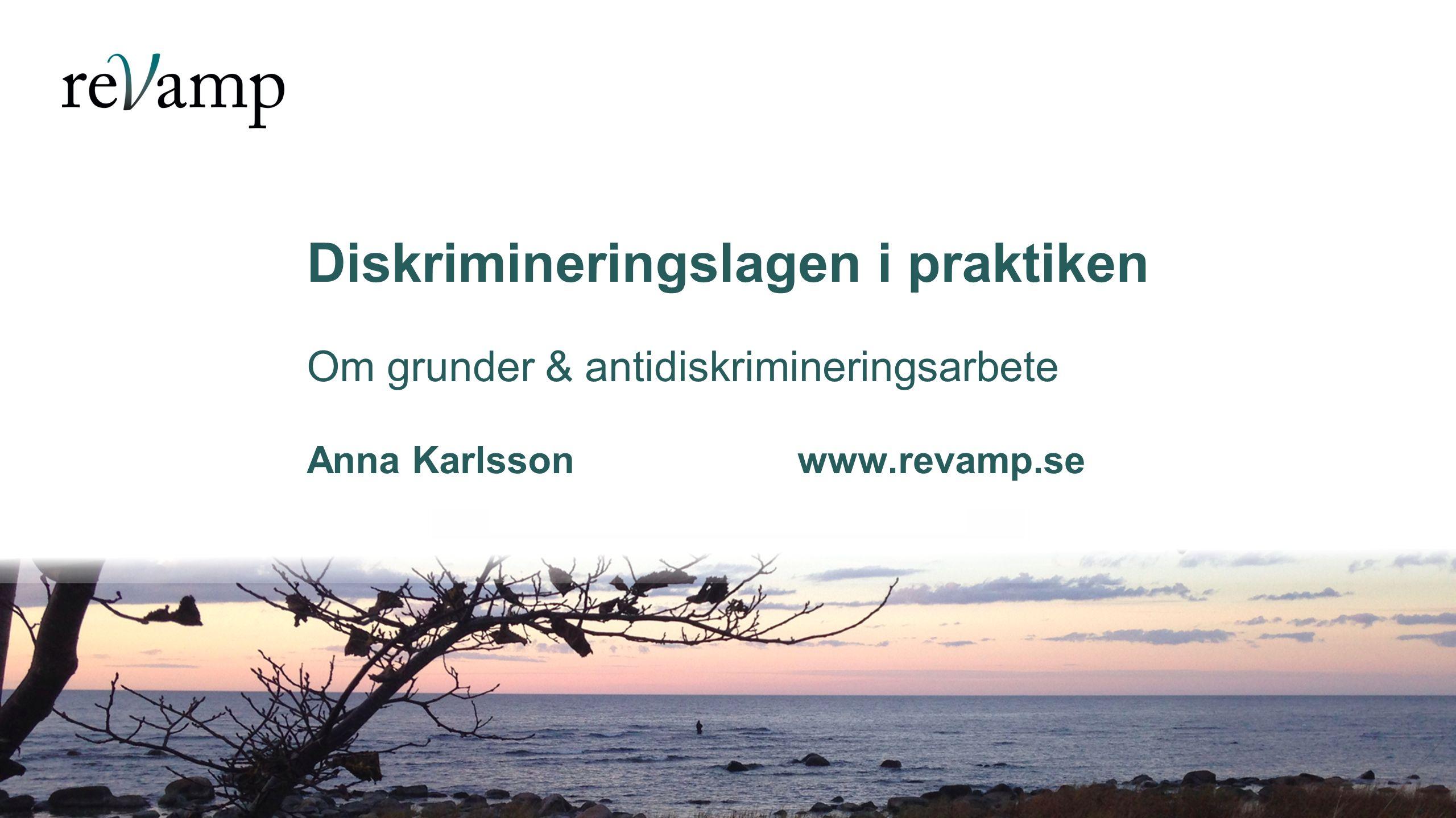 Diskrimineringslagen i praktiken Om grunder & antidiskrimineringsarbete Anna Karlsson www.revamp.se