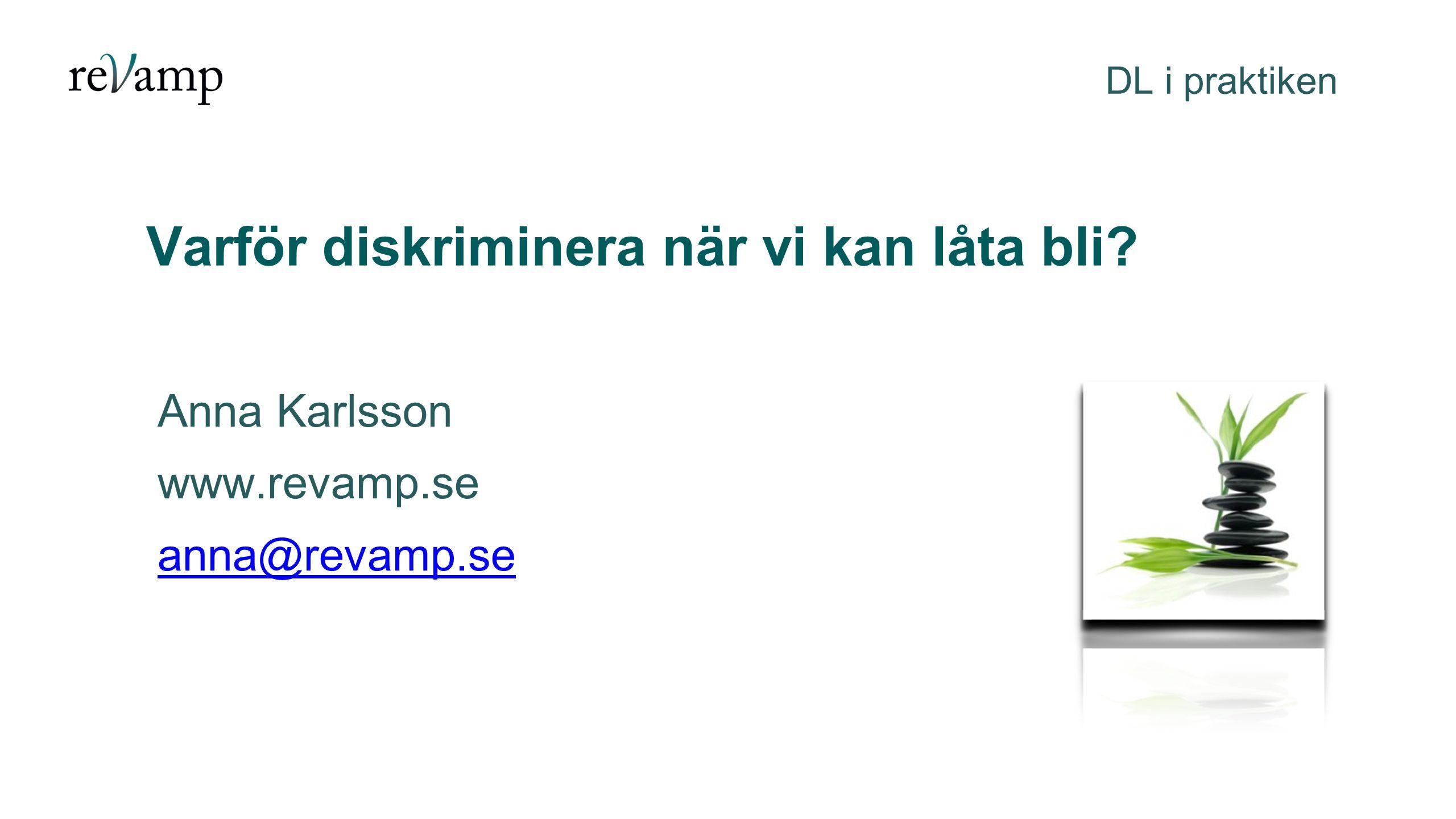 Varför diskriminera när vi kan låta bli? DL i praktiken Anna Karlsson www.revamp.se anna@revamp.se