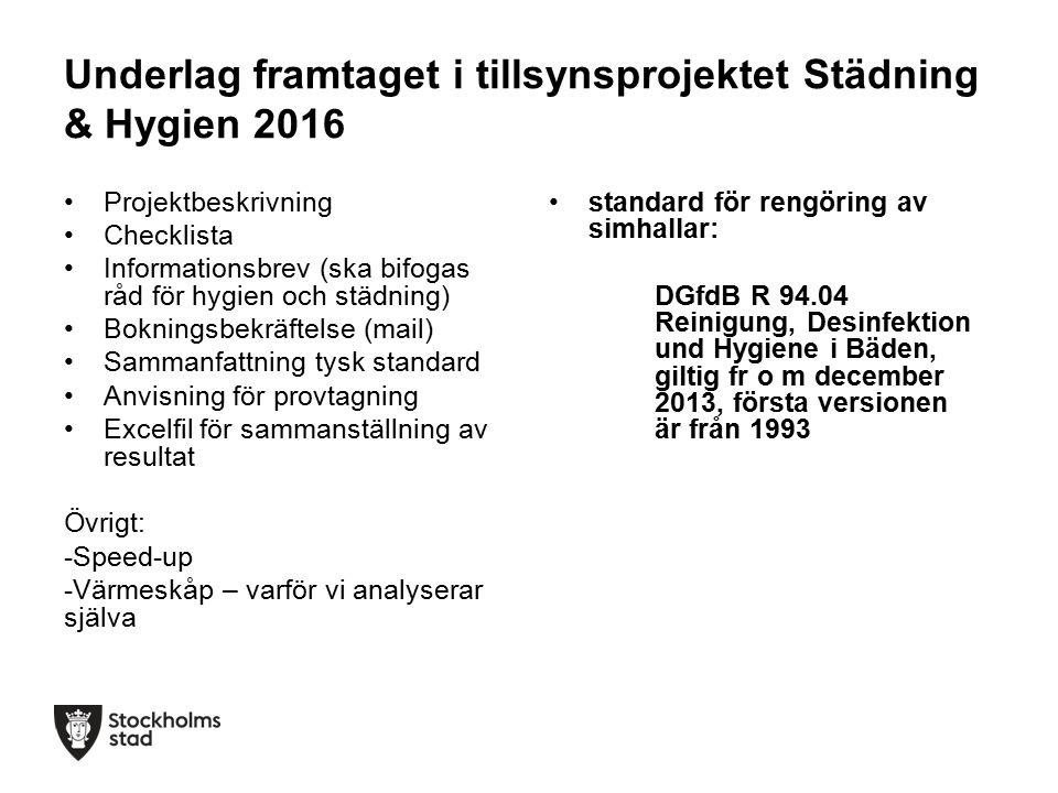 Underlag framtaget i tillsynsprojektet Städning & Hygien 2016 Projektbeskrivning Checklista Informationsbrev (ska bifogas råd för hygien och städning) Bokningsbekräftelse (mail) Sammanfattning tysk standard Anvisning för provtagning Excelfil för sammanställning av resultat Övrigt: -Speed-up -Värmeskåp – varför vi analyserar själva standard för rengöring av simhallar: DGfdB R 94.04 Reinigung, Desinfektion und Hygiene i Bäden, giltig fr o m december 2013, första versionen är från 1993