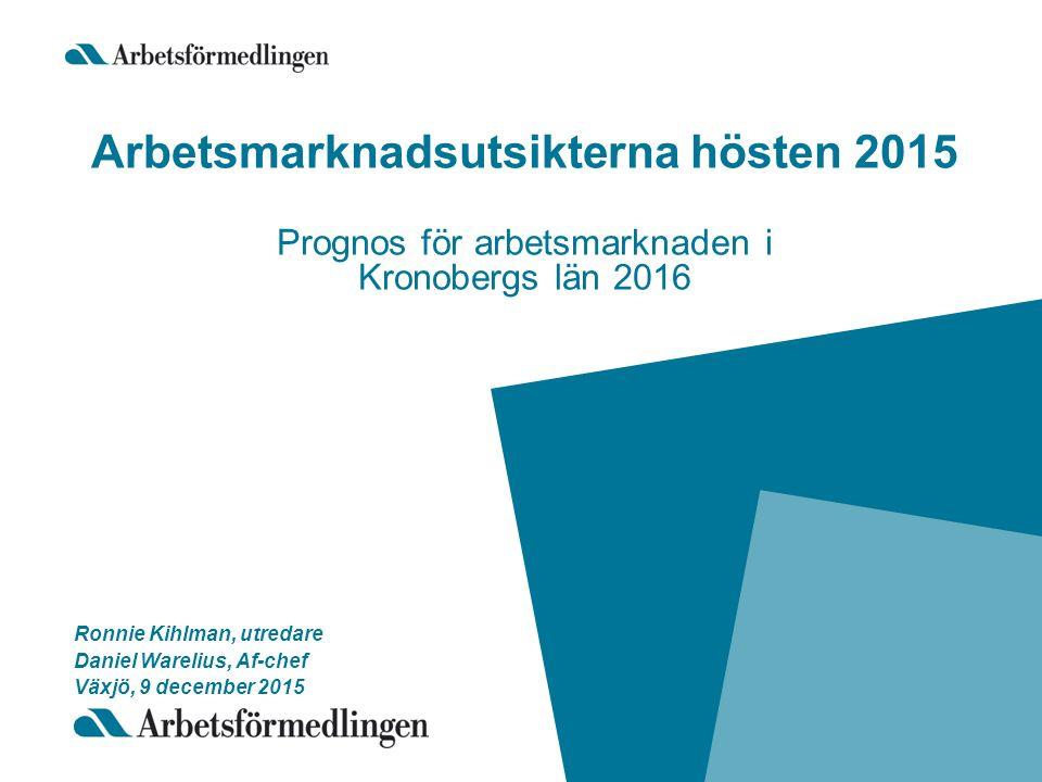 Arbetsmarknadsutsikterna hösten 2015 Prognos för arbetsmarknaden i Kronobergs län 2016 Ronnie Kihlman, utredare Daniel Warelius, Af-chef Växjö, 9 december 2015