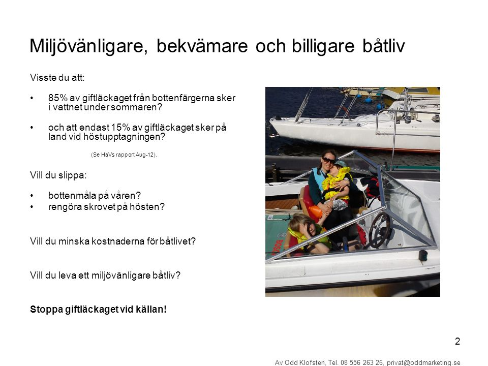 2 Av Odd Klofsten, Tel. 08 556 263 26, privat@oddmarketing.se Miljövänligare, bekvämare och billigare båtliv Visste du att: 85% av giftläckaget från b