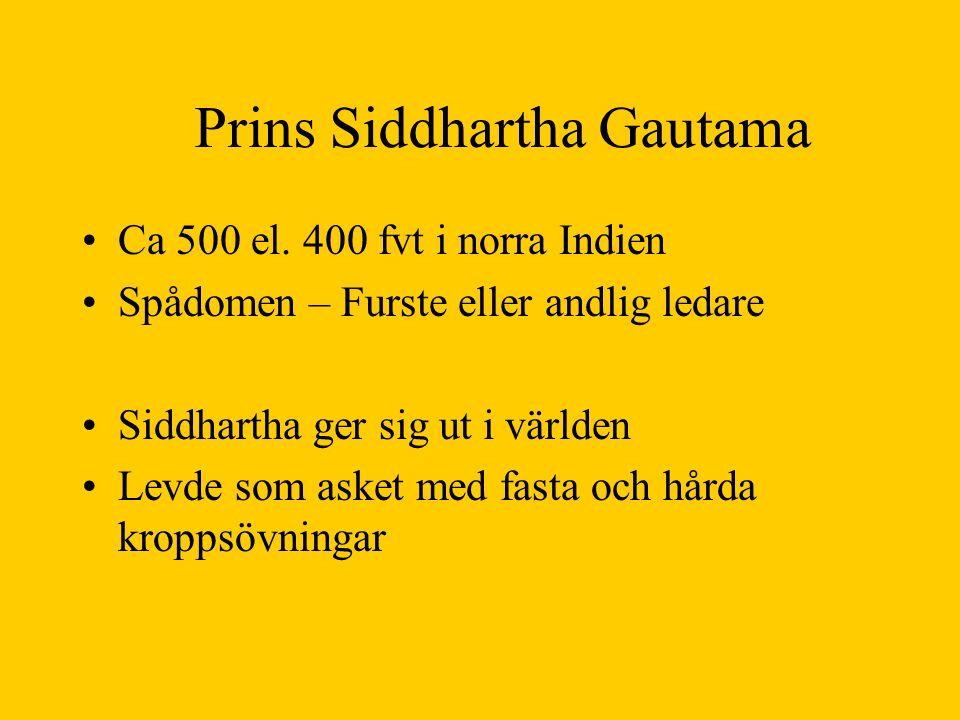 Prins Siddhartha Gautama Ca 500 el. 400 fvt i norra Indien Spådomen – Furste eller andlig ledare Siddhartha ger sig ut i världen Levde som asket med f