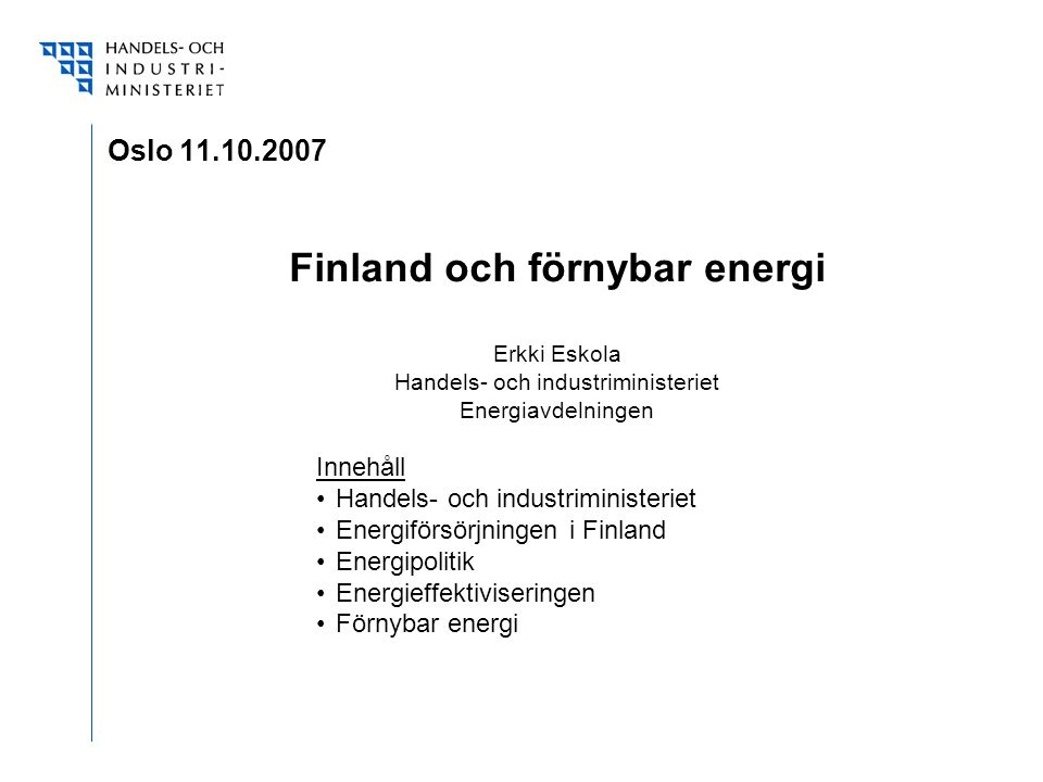 Oslo 11.10.2007 Finland och förnybar energi Erkki Eskola Handels- och industriministeriet Energiavdelningen Innehåll Handels- och industriministeriet Energiförsörjningen i Finland Energipolitik Energieffektiviseringen Förnybar energi
