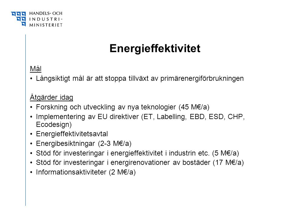 Energieffektivitet Mål Långsiktigt mål är att stoppa tillväxt av primärenergiförbrukningen Åtgärder idag Forskning och utveckling av nya teknologier (45 M€/a) Implementering av EU direktiver (ET, Labelling, EBD, ESD, CHP, Ecodesign) Energieffektivitetsavtal Energibesiktningar (2-3 M€/a) Stöd för investeringar i energieffektivitet i industrin etc.