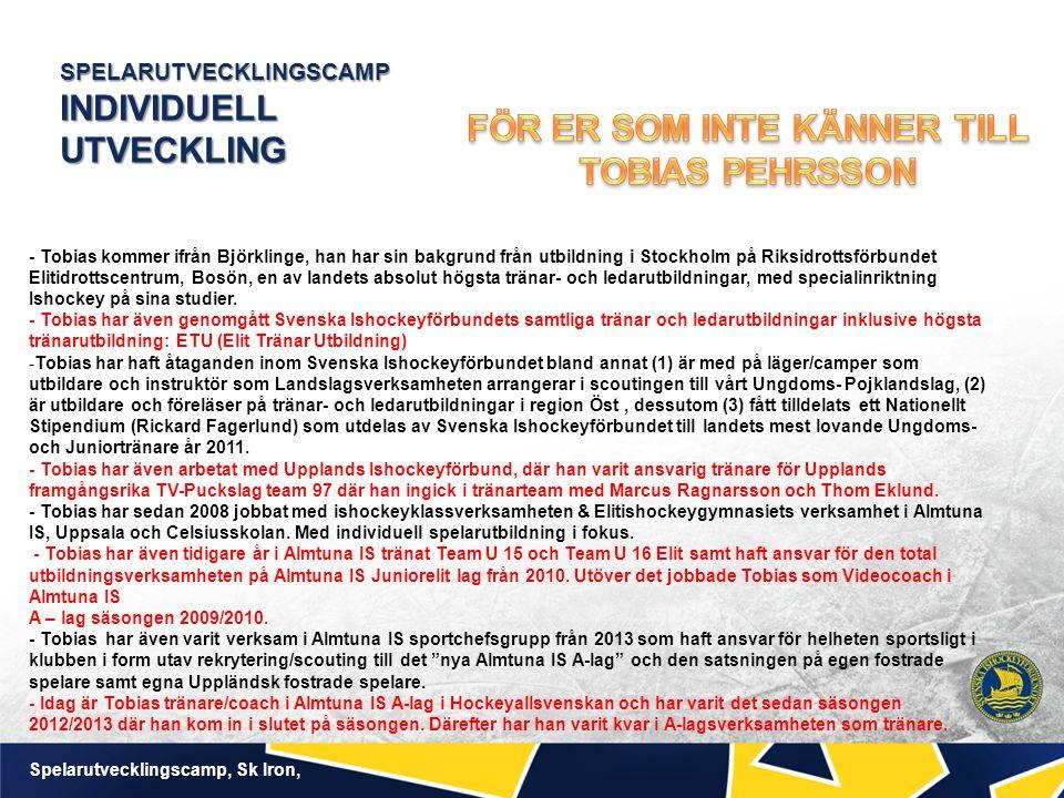 SPELARUTVECKLINGSCAMP INDIVIDUELL UTVECKLING Spelarutvecklingscamp, Sk Iron, - Tobias kommer ifrån Björklinge, han har sin bakgrund från utbildning i Stockholm på Riksidrottsförbundet Elitidrottscentrum, Bosön, en av landets absolut högsta tränar- och ledarutbildningar, med specialinriktning Ishockey på sina studier.