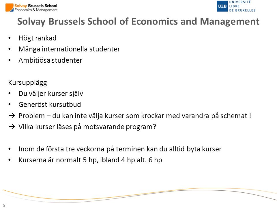 Solvay Brussels School of Economics and Management 5 Högt rankad Många internationella studenter Ambitiösa studenter Kursupplägg Du väljer kurser själ