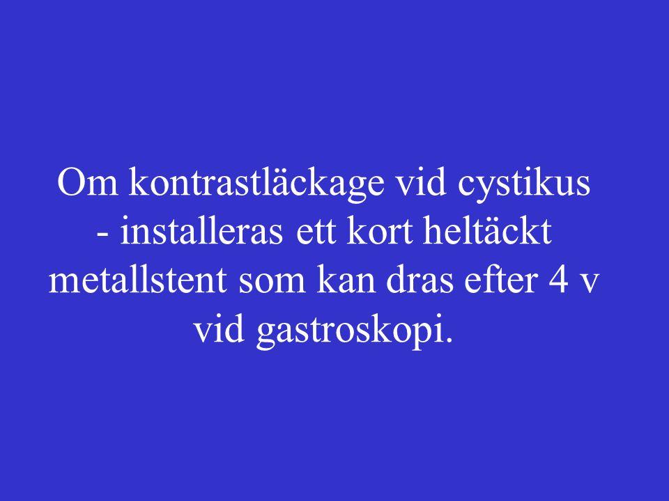 Om kontrastläckage vid cystikus - installeras ett kort heltäckt metallstent som kan dras efter 4 v vid gastroskopi.