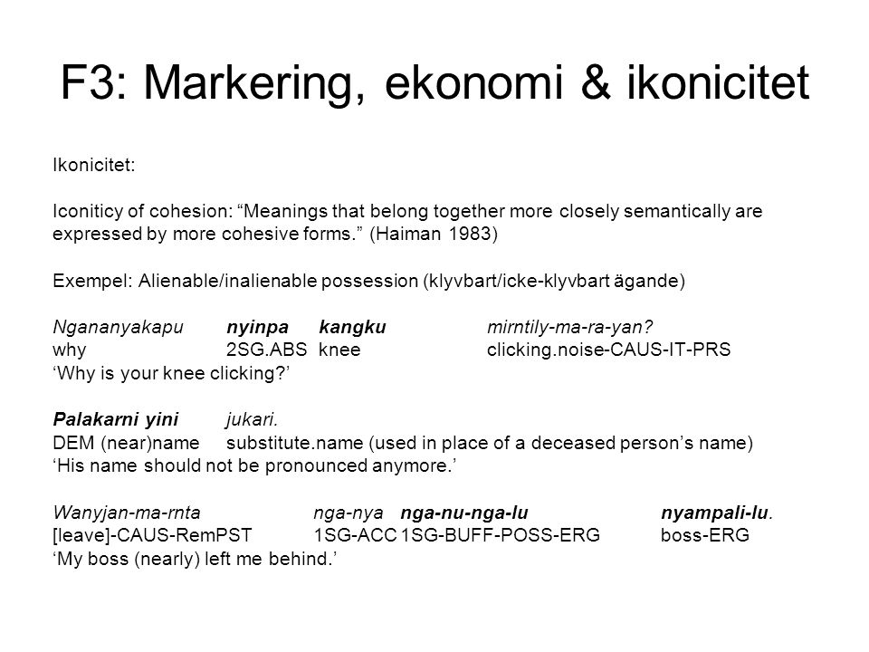 F3: Markering, ekonomi & ikonicitet Ikonicitet: Iconiticy of cohesion: Meanings that belong together more closely semantically are expressed by more cohesive forms. (Haiman 1983) Exempel: Alienable/inalienable possession (klyvbart/icke-klyvbart ägande) Ngananyakapu nyinpa kangku mirntily-ma-ra-yan.