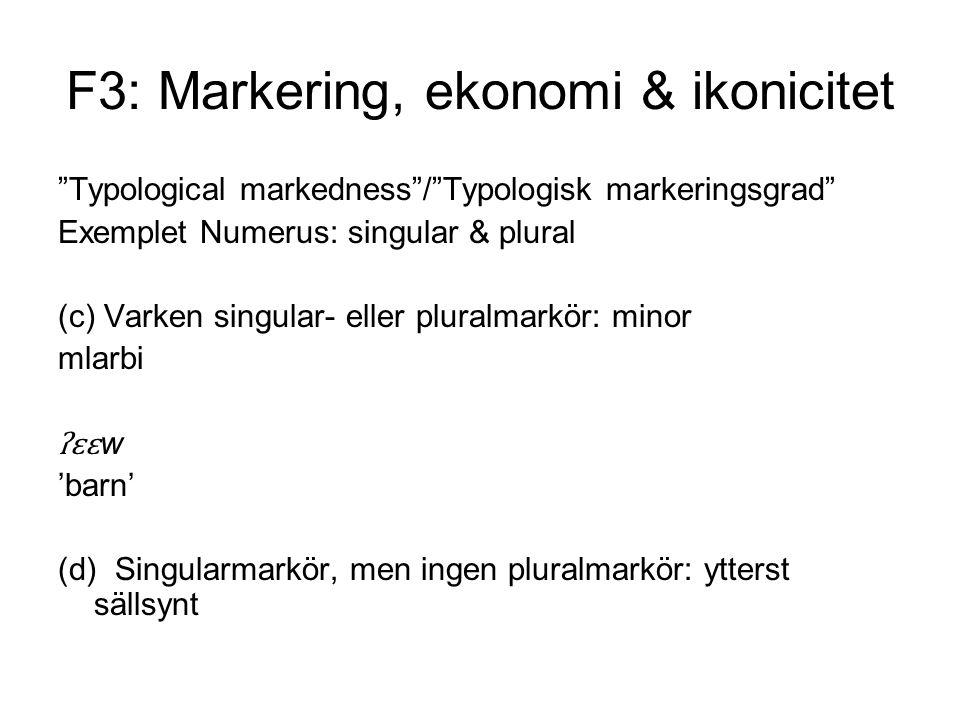 F3: Markering, ekonomi & ikonicitet Typological markedness / Typologisk markeringsgrad Exemplet Numerus: singular & plural (c) Varken singular- eller pluralmarkör: minor mlarbi ʔɛɛ w 'barn' (d) Singularmarkör, men ingen pluralmarkör: ytterst sällsynt