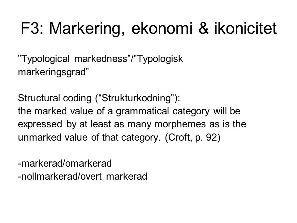 F3: Markering, ekonomi & ikonicitet Typological markedness / Typologisk markeringsgrad Structural coding ( Strukturkodning ): the marked value of a grammatical category will be expressed by at least as many morphemes as is the unmarked value of that category.
