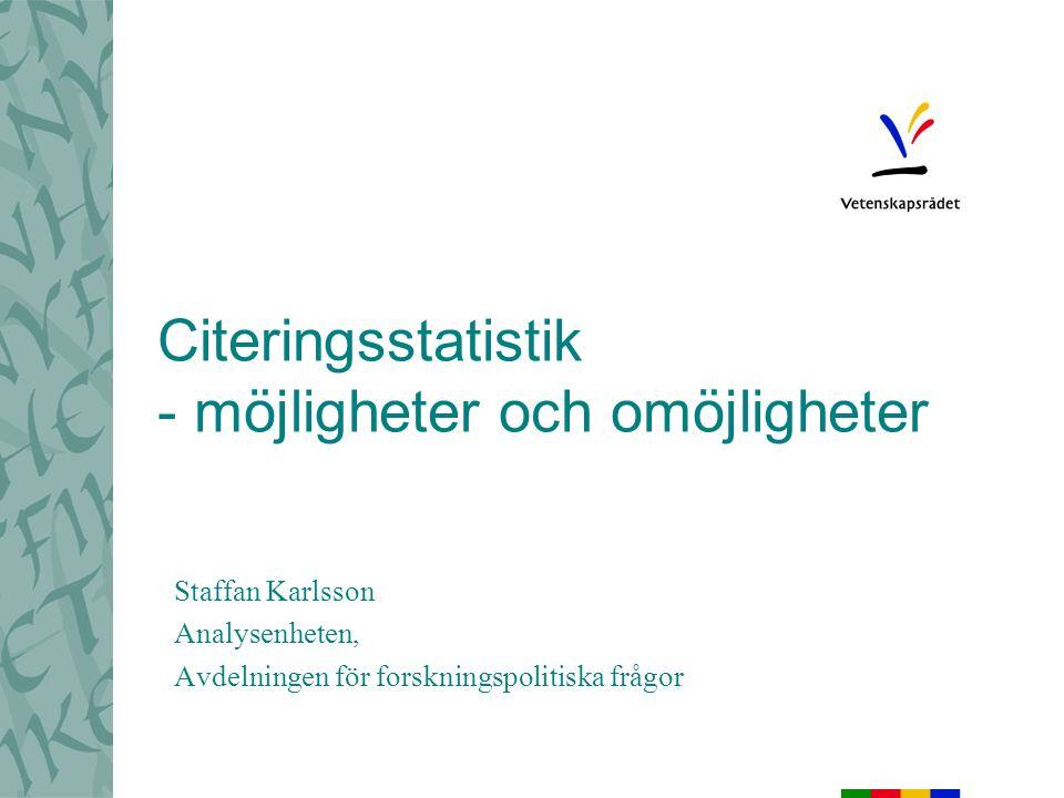 Citeringsstatistik - möjligheter och omöjligheter Staffan Karlsson Analysenheten, Avdelningen för forskningspolitiska frågor