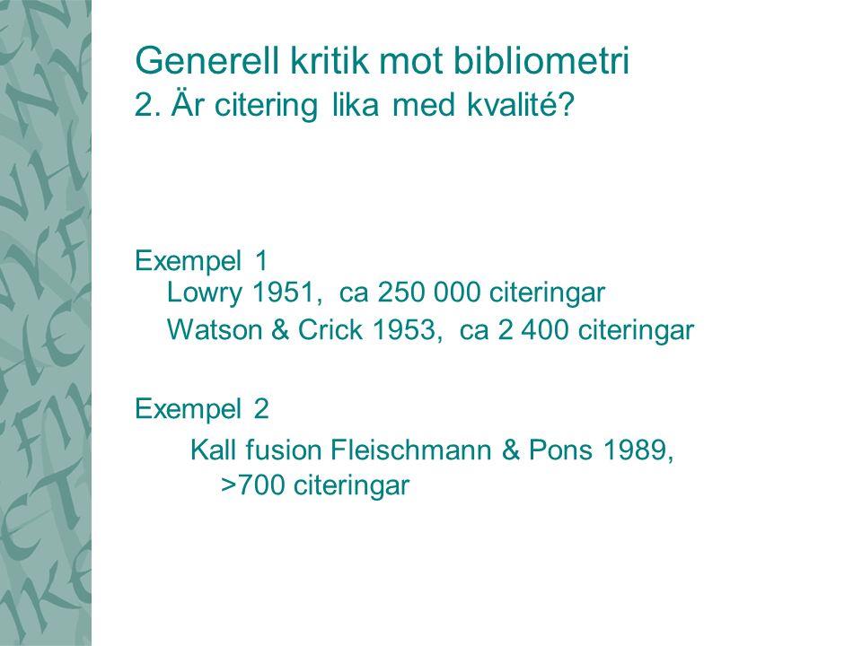 Exempel 1 Lowry 1951, ca 250 000 citeringar Watson & Crick 1953, ca 2 400 citeringar Exempel 2 Kall fusion Fleischmann & Pons 1989, >700 citeringar Generell kritik mot bibliometri 2.