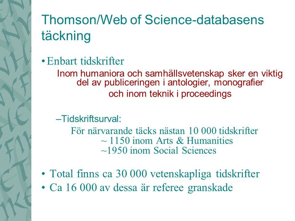 Thomson/Web of Science-databasens täckning Enbart tidskrifter Inom humaniora och samhällsvetenskap sker en viktig del av publiceringen i antologier, monografier och inom teknik i proceedings –Tidskriftsurval: För närvarande täcks nästan 10 000 tidskrifter ~ 1150 inom Arts & Humanities ~1950 inom Social Sciences Total finns ca 30 000 vetenskapliga tidskrifter Ca 16 000 av dessa är referee granskade