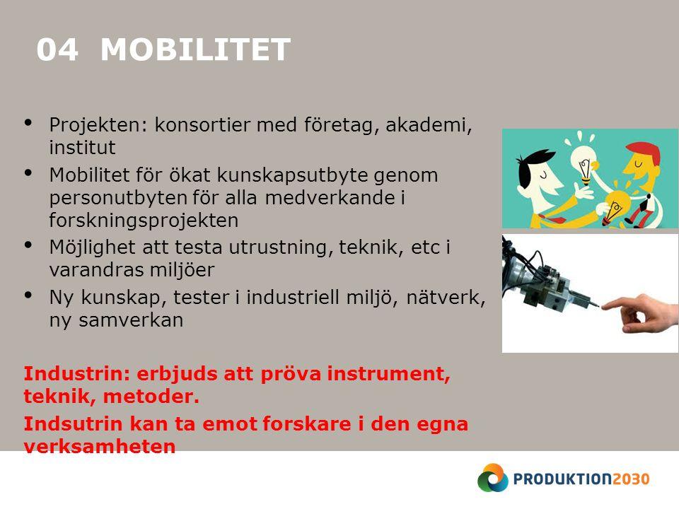 04 MOBILITET Projekten: konsortier med företag, akademi, institut Mobilitet för ökat kunskapsutbyte genom personutbyten för alla medverkande i forskningsprojekten Möjlighet att testa utrustning, teknik, etc i varandras miljöer Ny kunskap, tester i industriell miljö, nätverk, ny samverkan Industrin: erbjuds att pröva instrument, teknik, metoder.