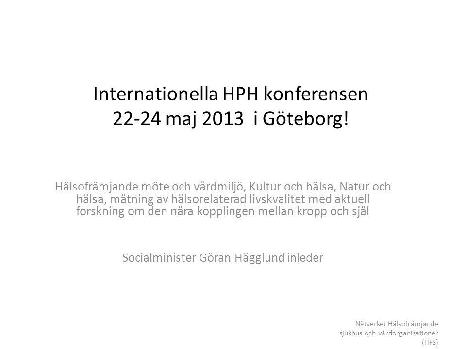 Internationella HPH konferensen 22-24 maj 2013 i Göteborg! Hälsofrämjande möte och vårdmiljö, Kultur och hälsa, Natur och hälsa, mätning av hälsorelat