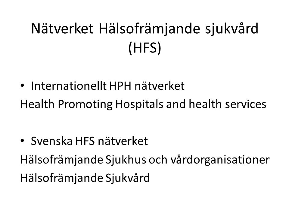 Nätverket Hälsofrämjande sjukvård (HFS) Internationellt HPH nätverket Health Promoting Hospitals and health services Svenska HFS nätverket Hälsofrämjande Sjukhus och vårdorganisationer Hälsofrämjande Sjukvård