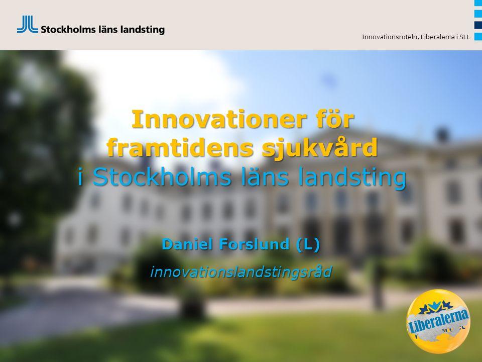 Innovationer för framtidens sjukvård i Stockholms läns landsting Daniel Forslund (L) innovationslandstingsråd Innovationsroteln, Liberalerna i SLL