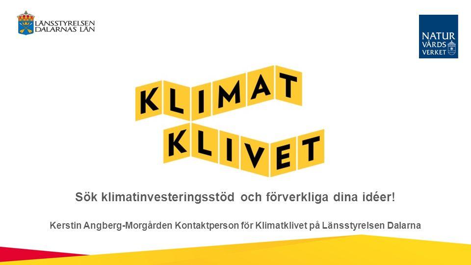 Sök klimatinvesteringsstöd och förverkliga dina idéer! Kerstin Angberg-Morgården Kontaktperson för Klimatklivet på Länsstyrelsen Dalarna