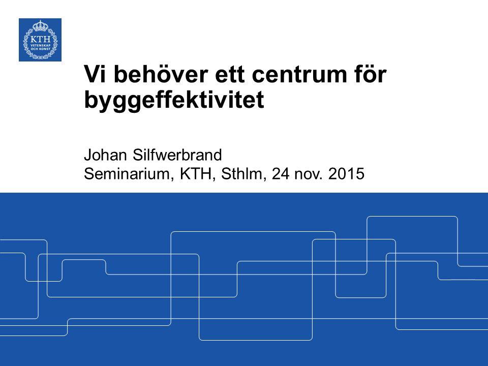 Vi behöver ett centrum för byggeffektivitet Johan Silfwerbrand Seminarium, KTH, Sthlm, 24 nov. 2015