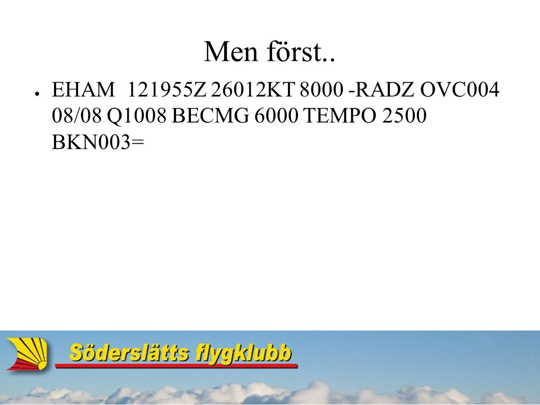 Men först.. ● EHAM121955Z 26012KT 8000 -RADZ OVC004 08/08 Q1008 BECMG 6000 TEMPO 2500 BKN003=