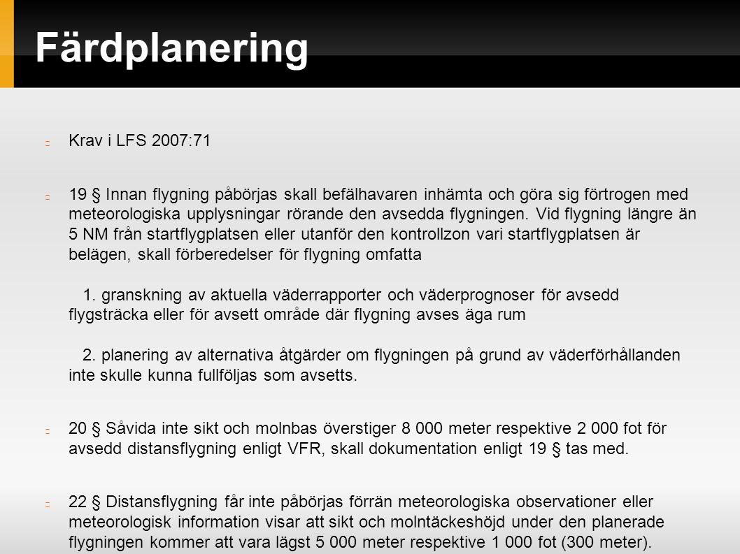 Färdplanering Krav i LFS 2007:71 19 § Innan flygning påbörjas skall befälhavaren inhämta och göra sig förtrogen med meteorologiska upplysningar rörande den avsedda flygningen.