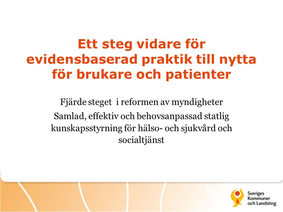 Ett steg vidare för evidensbaserad praktik till nytta för brukare och patienter Fjärde steget i reformen av myndigheter Samlad, effektiv och behovsanpassad statlig kunskapsstyrning för hälso- och sjukvård och socialtjänst