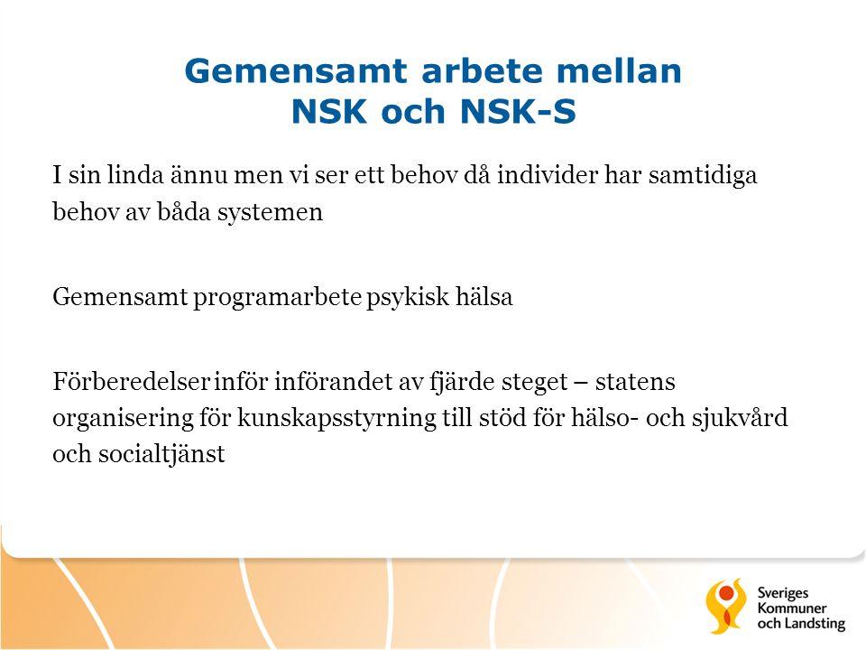 Gemensamt arbete mellan NSK och NSK-S I sin linda ännu men vi ser ett behov då individer har samtidiga behov av båda systemen Gemensamt programarbete psykisk hälsa Förberedelser inför införandet av fjärde steget – statens organisering för kunskapsstyrning till stöd för hälso- och sjukvård och socialtjänst