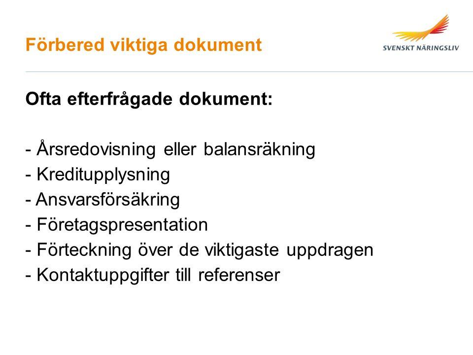 Förbered viktiga dokument Ofta efterfrågade dokument: - Årsredovisning eller balansräkning - Kreditupplysning - Ansvarsförsäkring - Företagspresentation - Förteckning över de viktigaste uppdragen - Kontaktuppgifter till referenser