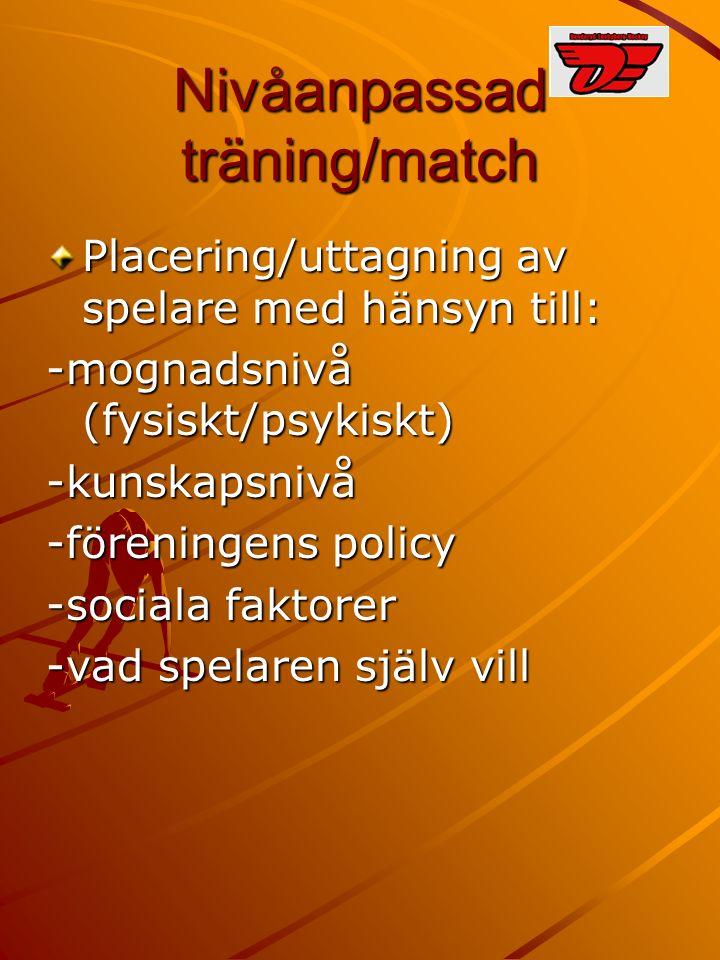 Nivåanpassad träning/match Placering/uttagning av spelare med hänsyn till: -mognadsnivå (fysiskt/psykiskt) -kunskapsnivå -föreningens policy -sociala faktorer -vad spelaren själv vill