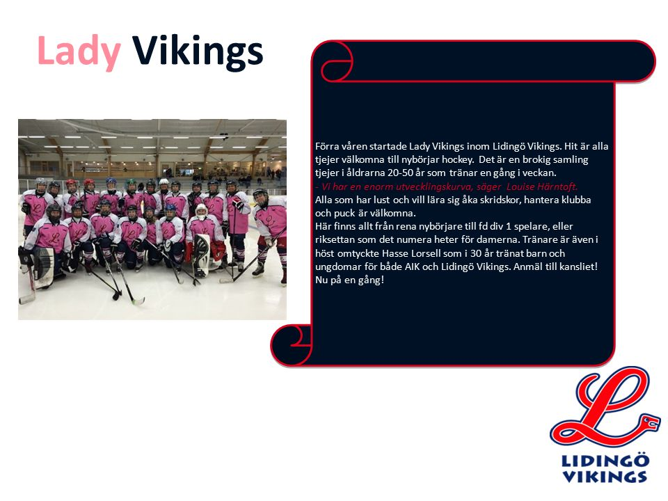 Förra våren startade Lady Vikings inom Lidingö Vikings. Hit är alla tjejer välkomna till nybörjar hockey. Det är en brokig samling tjejer i åldrarna 2